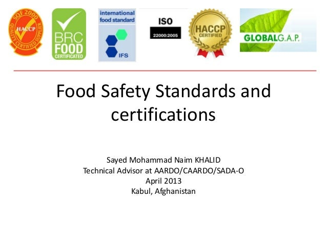 Food Safety Standards andcertificationsSayed Mohammad Naim KHALIDTechnical Advisor at AARDO/CAARDO/SADA-OApril 2013Kabul, ...