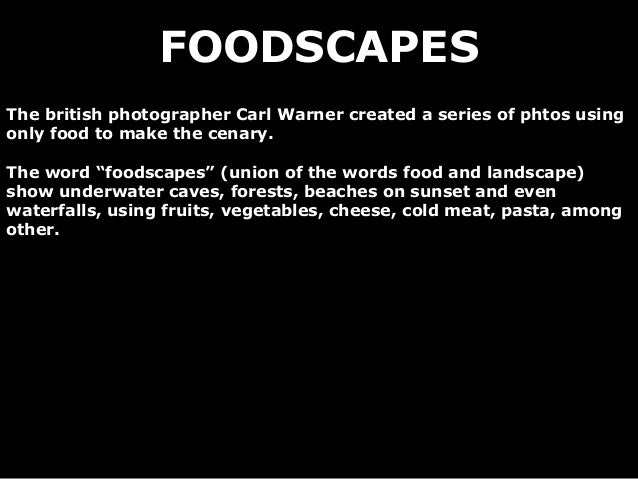 """FOODSCAPESThe british photographer Carl Warner created a series of phtos usingonly food to make the cenary.The word """"foods..."""