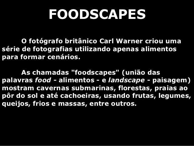 FOODSCAPES      O fotógrafo britânico Carl Warner criou umasérie de fotografias utilizando apenas alimentospara formar cen...