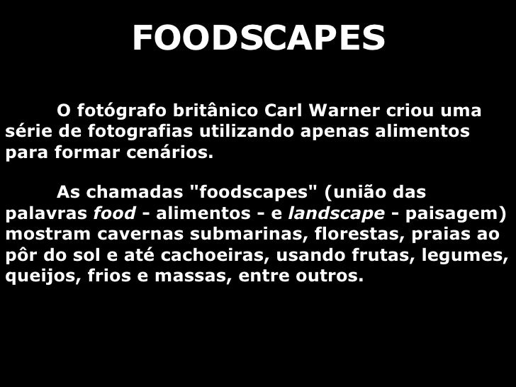 FOODSCAPES O fotógrafo britânico Carl Warner criou uma série de fotografias utilizando apenas alimentos para formar cenári...