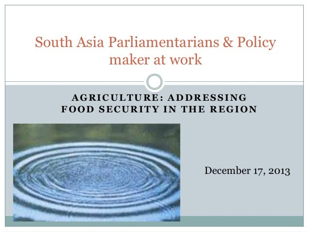 South Asia Parliamentarians & Policy maker at work AGRICULTURE: ADDRESSING FOOD SECURITY IN THE REGION  December 17, 2013