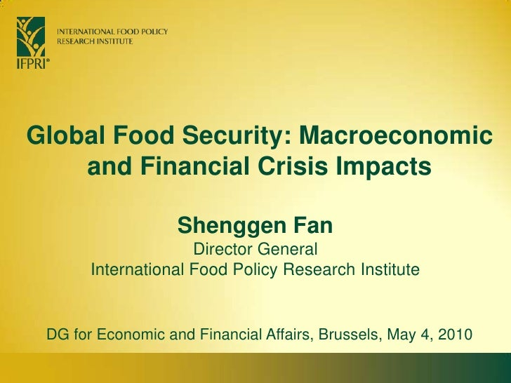 Global Food Security: Macroeconomic and Financial Crisis Impacts <br />Shenggen FanDirector General<br />International Foo...