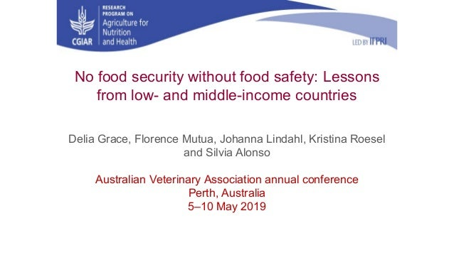 No food security without food safety: Lessons from low- and middle-income countries Delia Grace, Florence Mutua, Johanna L...