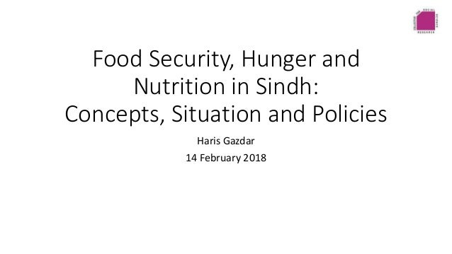 Food Security, Hunger and Nutrition in Sindh: Concepts, Situation and Policies Haris Gazdar 14 February 2018