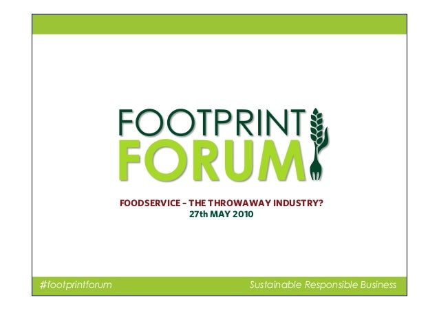 ♯footprintforum Sustainable Responsible Business FOODSERVICE – THE THROWAWAY INDUSTRY? 27th MAY 2010