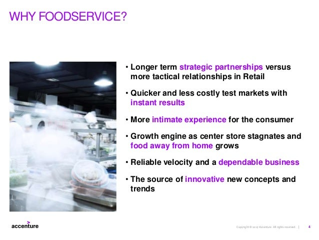 Copyright © 2017 Accenture All rights reserved. | WHY FOODSERVICE? • Longer term strategic partnerships versus more tactic...
