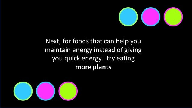 Next, for foods that can help you maintain energy instead of giving you quick energy…try eating more plants