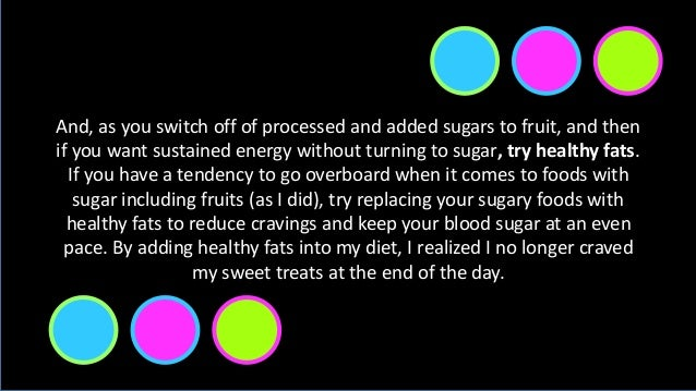 And, as you switch off of processed and added sugars to fruit, and then if you want sustained energy without turning to su...