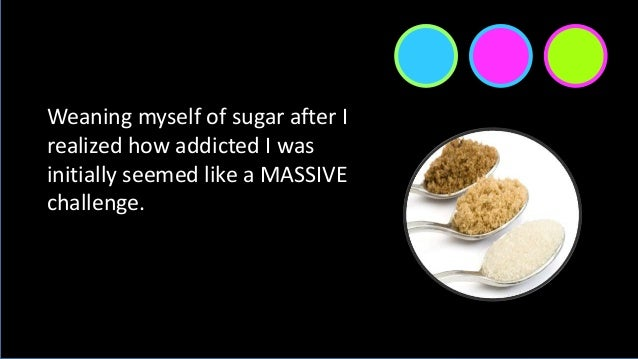 Weaning myself of sugar after I realized how addicted I was initially seemed like a MASSIVE challenge.