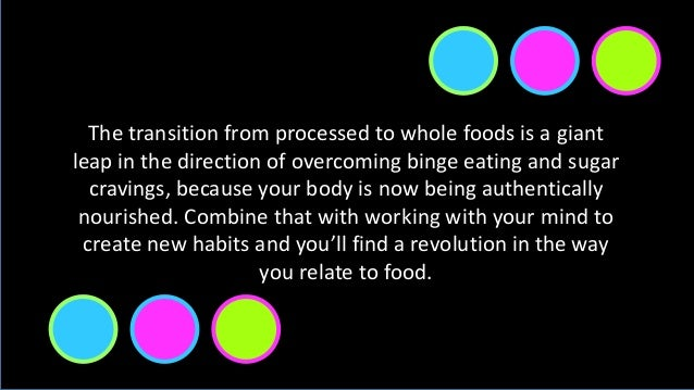 The transition from processed to whole foods is a giant leap in the direction of overcoming binge eating and sugar craving...