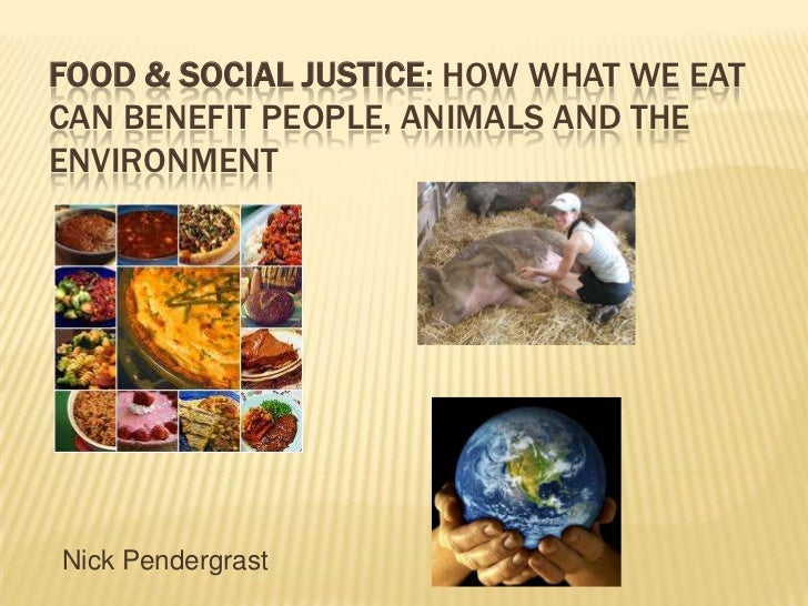 FOOD & SOCIAL JUSTICE: HOW WHAT WE EATCAN BENEFIT PEOPLE, ANIMALS AND THEENVIRONMENTNick Pendergrast