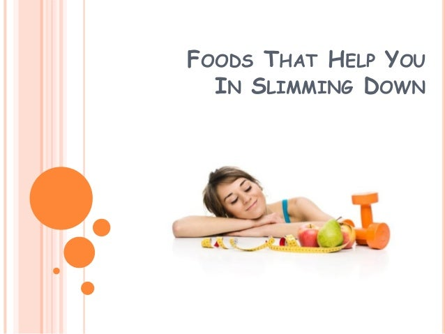 FOODS THAT HELP YOU IN SLIMMING DOWN