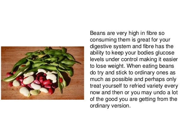 Beans are very high in fibre soconsuming them is great for yourdigestive system and fibre has theability to keep your bodi...