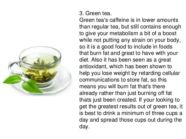 3. Green tea.Green teas caffeine is in lower amountsthan regular tea, but still contains enoughto give your metabolism a b...