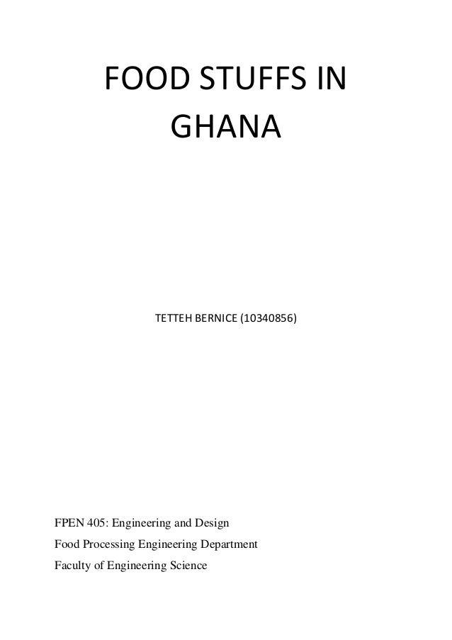 FOOD STUFFS IN GHANA  TETTEH BERNICE (10340856)  FPEN 405: Engineering and Design Food Processing Engineering Department F...