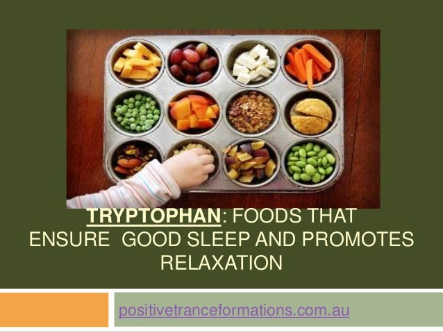 TRYPTOPHAN: FOODS THATENSURE GOOD SLEEP AND PROMOTESRELAXATIONpositivetranceformations.com.au