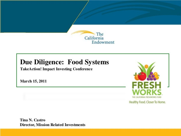 Due Diligence: Food SystemsTakeAction! Impact Investing ConferenceMarch 15, 2011Tina N. CastroDirector, Mission Related In...