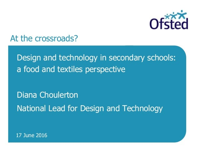17 June 2016 At the crossroads? Design and technology in secondary schools: a food and textiles perspective Diana Choulert...