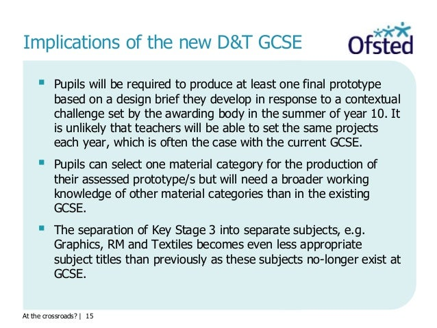 At the crossroads?   15 Implications of the new D&T GCSE  Pupils will be required to produce at least one final prototype...