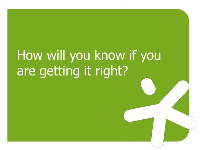 How will you know if you are getting it right?