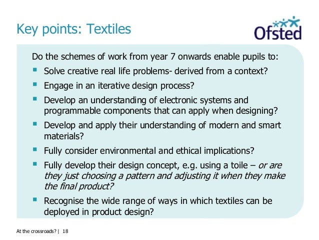 At the crossroads?   18 Key points: Textiles Do the schemes of work from year 7 onwards enable pupils to:  Solve creative...