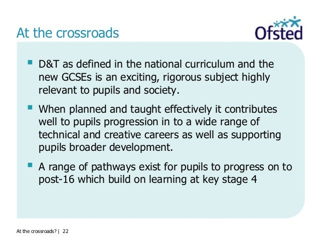 At the crossroads?   22 At the crossroads  D&T as defined in the national curriculum and the new GCSEs is an exciting, ri...