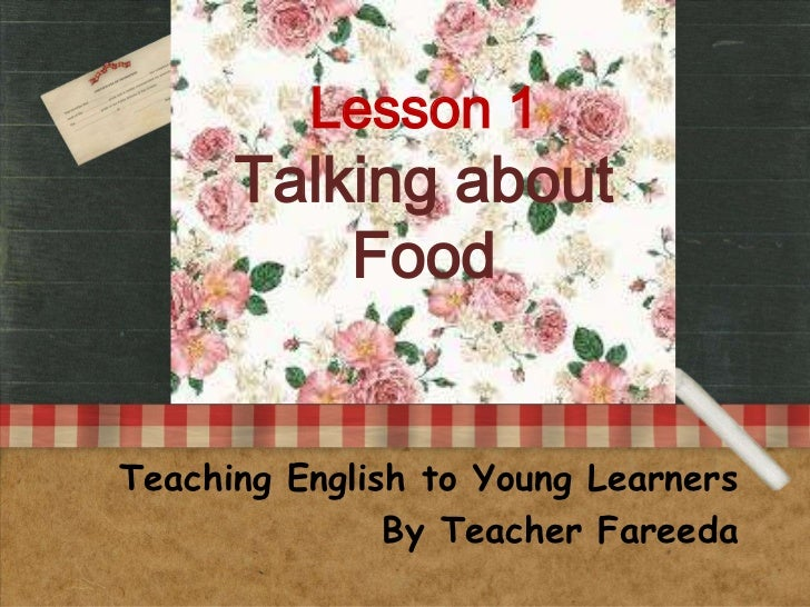 Lesson 1      Talking about          FoodTeaching English to Young Learners               By Teacher Fareeda