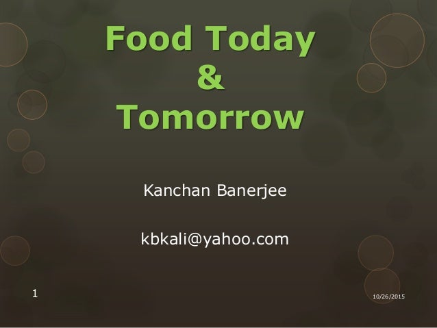 Food Today & Tomorrow Kanchan Banerjee kbkali@yahoo.com 10/26/20151