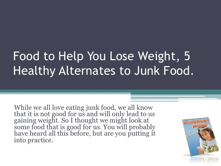 Food to Help You Lose Weight, 5 Healthy Alternates to Junk Food. <br />While we all love eating junk food, we all know tha...