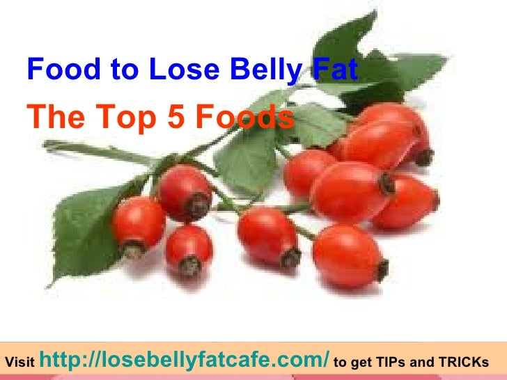 <ul><li>Food to Lose Belly Fat </li></ul><ul><li>The Top 5 Foods </li></ul>Visit  http://losebellyfatcafe.com/  to get TIP...