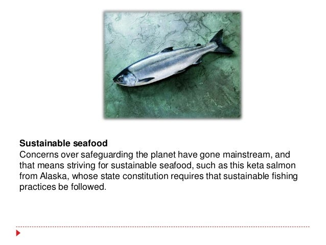 Sustainable seafood Concerns over safeguarding the planet have gone mainstream, and that means striving for sustainable se...