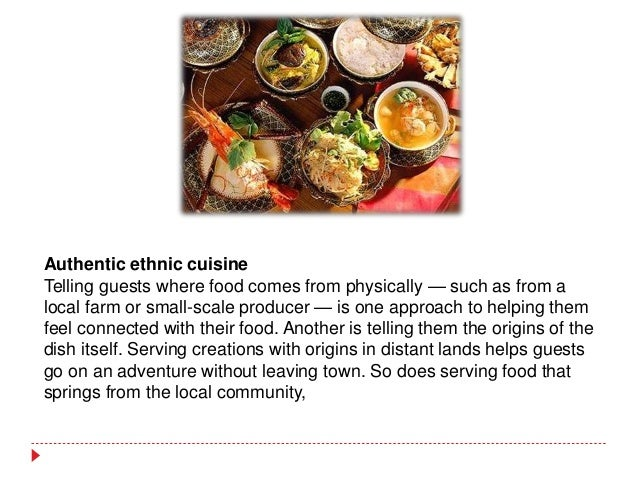 Authentic ethnic cuisine Telling guests where food comes from physically — such as from a local farm or small-scale produc...