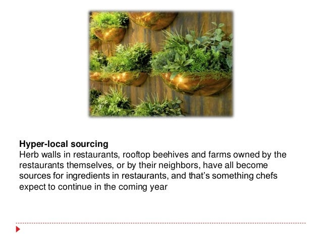 Hyper-local sourcing Herb walls in restaurants, rooftop beehives and farms owned by the restaurants themselves, or by thei...
