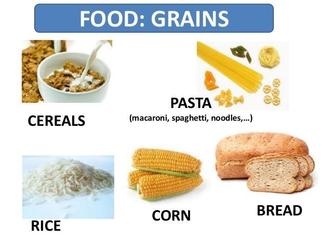 FOOD: GRAINS CEREALS PASTA (macaroni, spaghetti, noodles,…) BREAD RICE CORN