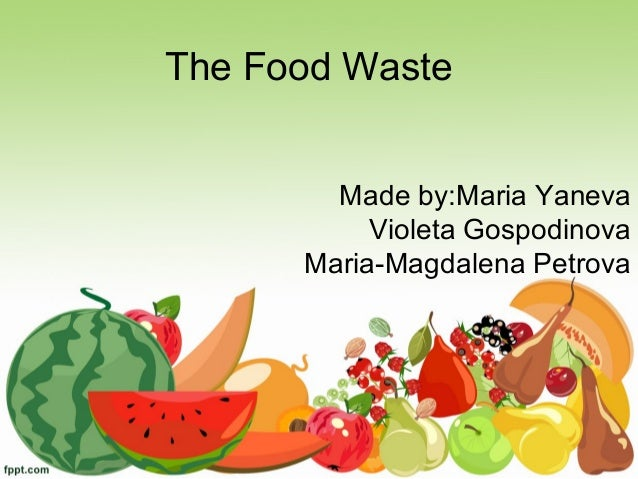 The Food Waste Made by:Maria Yaneva Violeta Gospodinova Maria-Magdalena Petrova