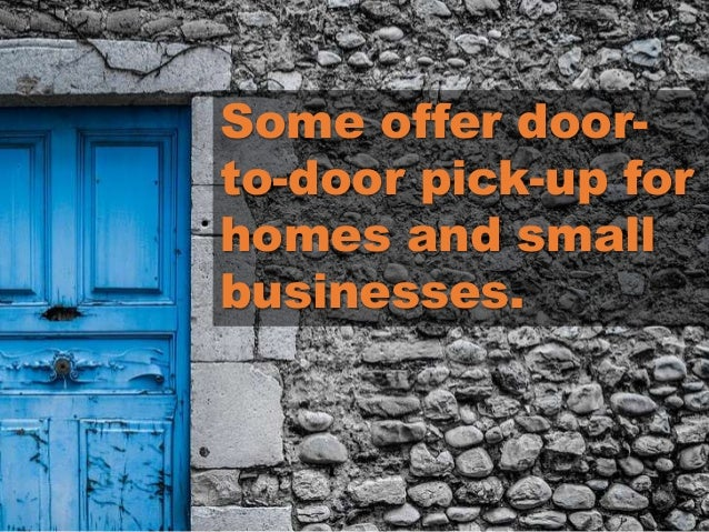 Some offer door- to-door pick-up for homes and small businesses.