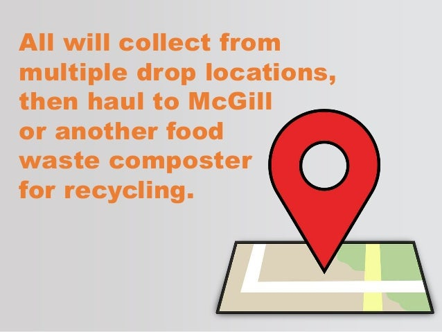 All will collect from multiple drop locations, then haul to McGill or another food waste composter for recycling.