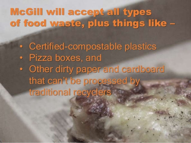 McGill will accept all types of food waste, plus things like – • Certified-compostable plastics • Pizza boxes, and • Other...