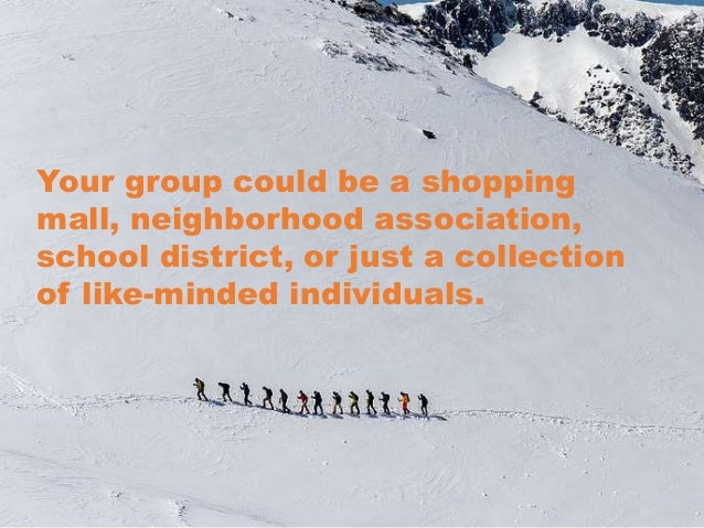 Your group could be a shopping mall, neighborhood association, school district, or just a collection of like-minded indivi...