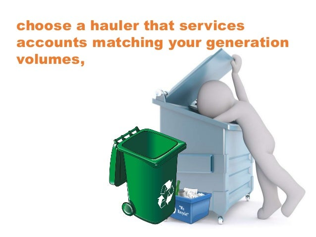 choose a hauler that services accounts matching your generation volumes,