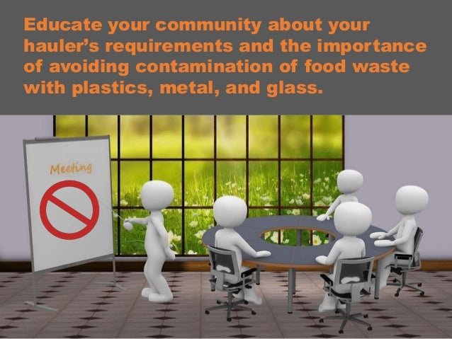 Educate your community about your hauler's requirements and the importance of avoiding contamination of food waste with pl...