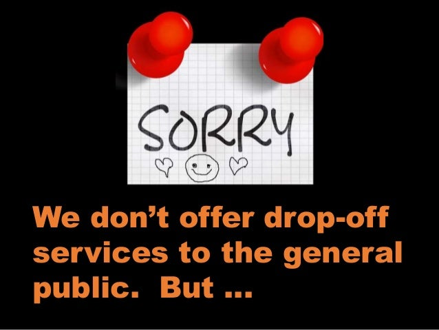 We don't offer drop-off services to the general public. But …