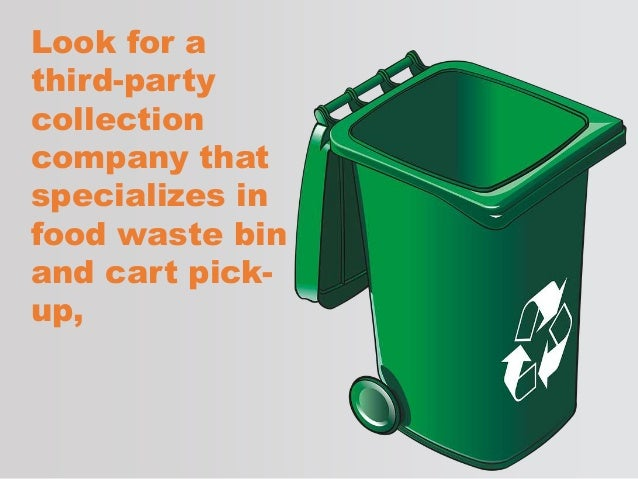 Look for a third-party collection company that specializes in food waste bin and cart pick- up,