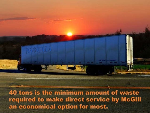 40 tons is the minimum amount of waste required to make direct service by McGill an economical option for most.