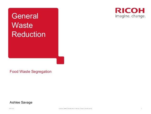General Waste Reduction  Food Waste Segregation  Ashlee Savage 19/11/13  Version: [###] Classification: Internal Owner: [I...