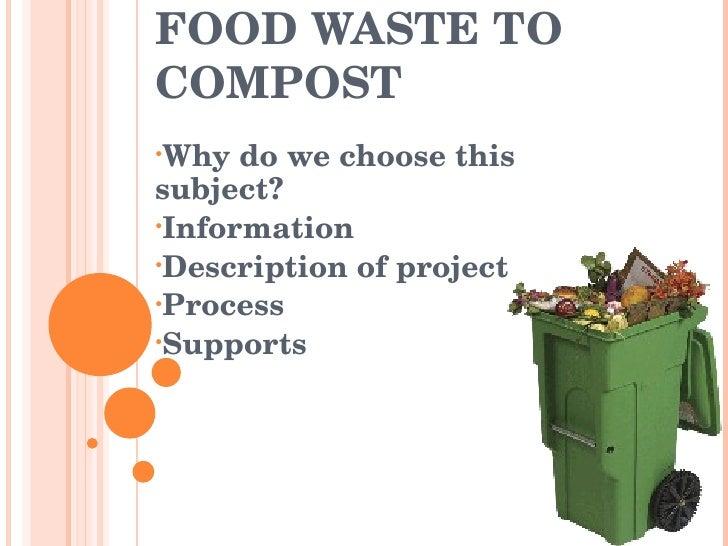 FOOD WASTE TO COMPOST <ul><li>Why do we choose this subject? </li></ul><ul><li>Information </li></ul><ul><li>Description o...