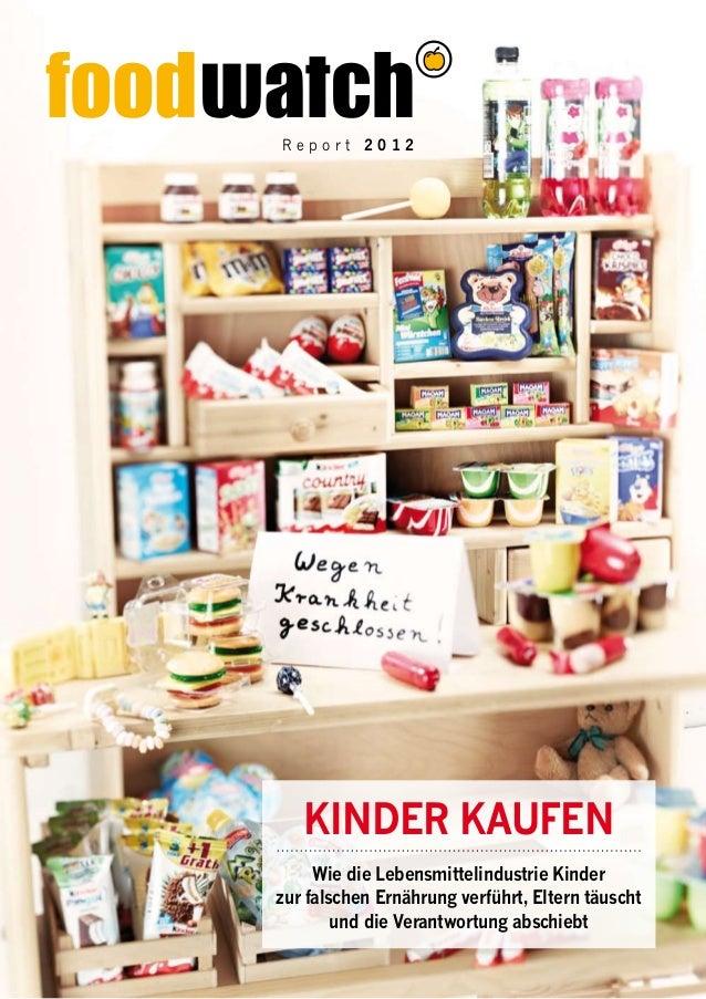 R e p o r t 2 0 1 2 Wie die Lebensmittelindustrie Kinder zur falschen Ernährung verführt, Eltern täuscht und die Verantwor...