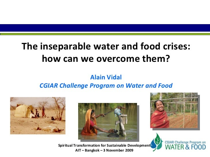 The inseparable water and food crises: how can we overcome them? Alain Vidal CGIAR Challenge Program on Water and Food Spi...
