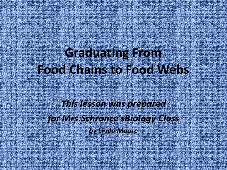 Graduating From Food Chains to Food Webs<br />This lesson was prepared <br />for Mrs.Schronce'sBiology Class<br />by Linda...