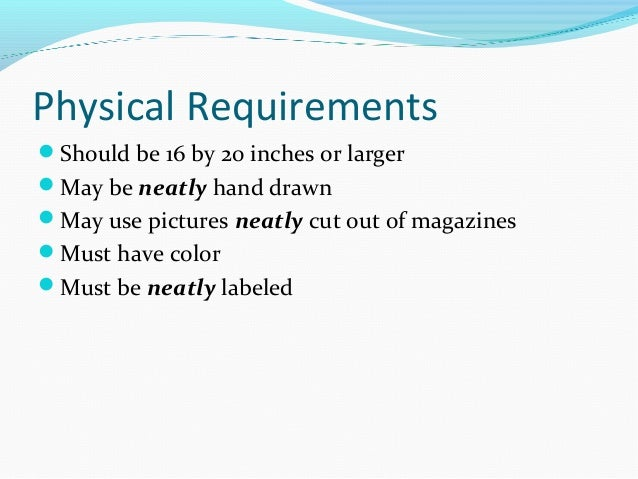 Physical Requirements  Should be 16 by 20 inches or larger  May be neatly hand drawn  May use pictures neatly cut out o...